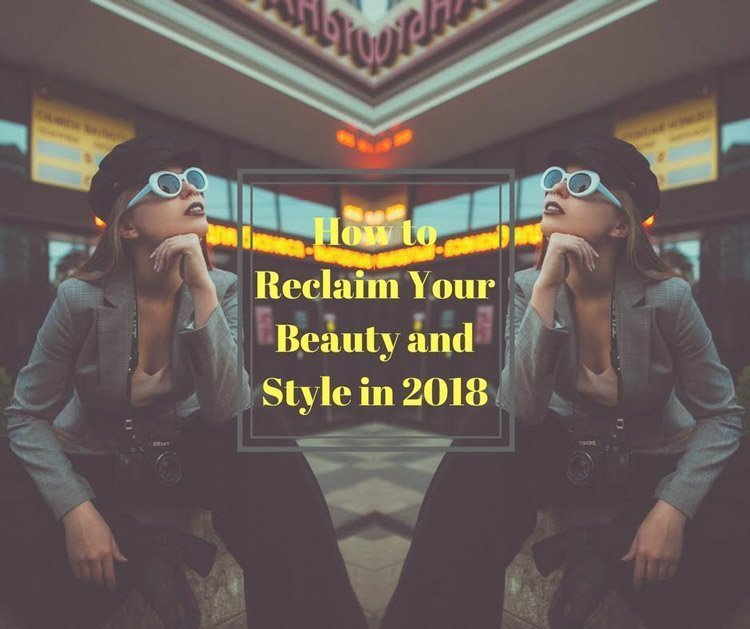 How to Reclaim Your Beauty and Style in 2018: 5 tips to apply now